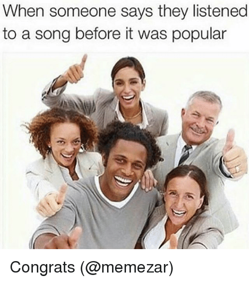 Memes, A Song, and 🤖: When someone says they listened  to a song before it was popular Congrats (@memezar)