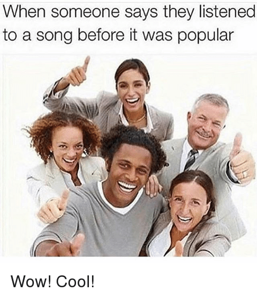 Funny, Wow, and Cool: When someone says they listened  to a song before it was popular Wow! Cool!