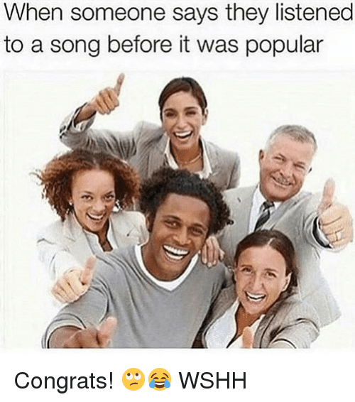 Memes, Wshh, and A Song: When someone says they listened  to a song before it was popular Congrats! 🙄😂 WSHH