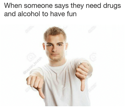 Drugs, Memes, and Alcohol: When someone says they need drugs  and alcohol to have fun