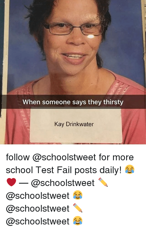 Fail, Memes, and School: When someone says they thirsty  Kay Drinkwater follow @schoolstweet for more school Test Fail posts daily! 😂❤️ — @schoolstweet ✏️ @schoolstweet 😂 @schoolstweet ✏️ @schoolstweet 😂