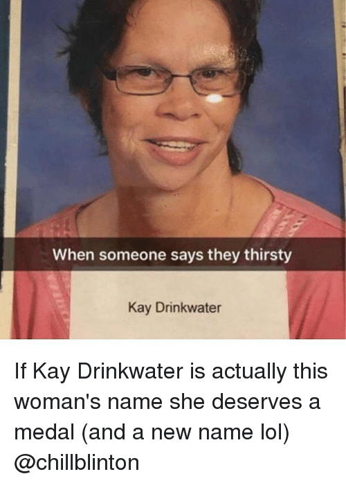 Funny, Lol, and Thirsty: When someone says they thirsty  Kay Drinkwater If Kay Drinkwater is actually this woman's name she deserves a medal (and a new name lol) @chillblinton