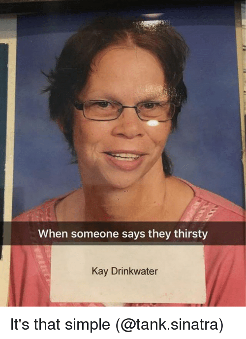 Kaye: When someone says they thirsty  Kay Drinkwater It's that simple (@tank.sinatra)
