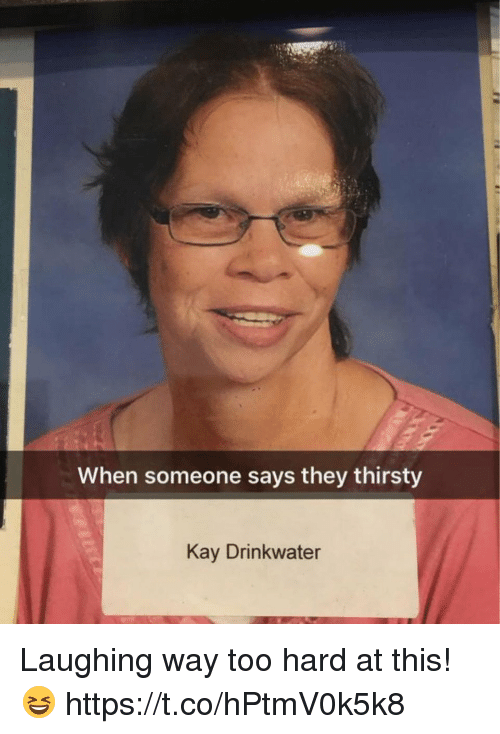 Funny, Thirsty, and They: When someone says they thirsty  Kay Drinkwater Laughing way too hard at this! 😆 https://t.co/hPtmV0k5k8