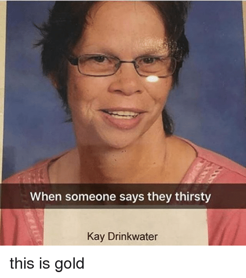 Memes, Thirsty, and 🤖: When someone says they thirsty  Kay Drinkwater this is gold