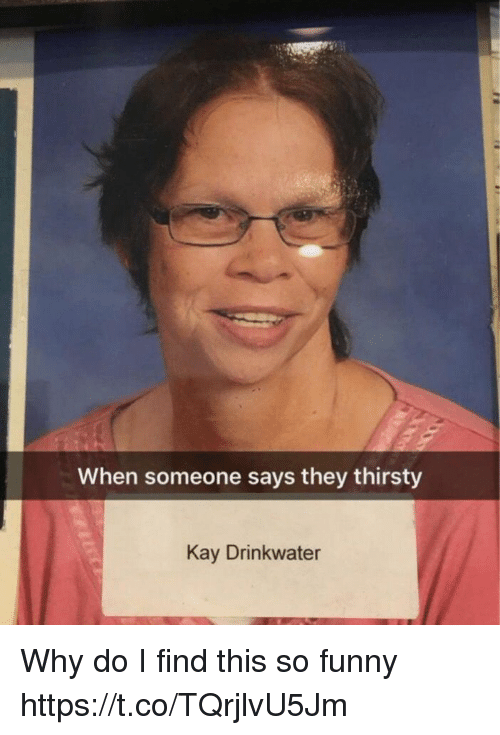 Funny, Memes, and Thirsty: When someone says they thirsty  Kay Drinkwater Why do I find this so funny https://t.co/TQrjlvU5Jm
