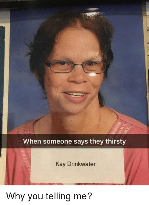 Funny, Thirsty, and Why: When someone says they thirsty  Kay Drinkwater Why you telling me?
