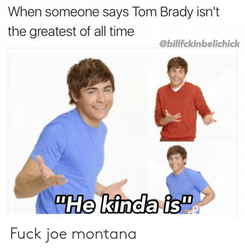 "Joe Montana: When someone says Tom Brady isn't  the greatest of all time  @billfckinbelichick  ""He kinda is"" Fuck joe montana"