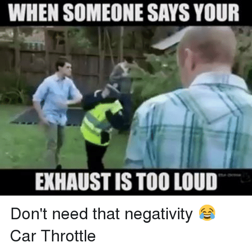 WHEN SOMEONE SAYS YOUR EXHAUSTIS TOO LOUD Don't Need That Negativity ...
