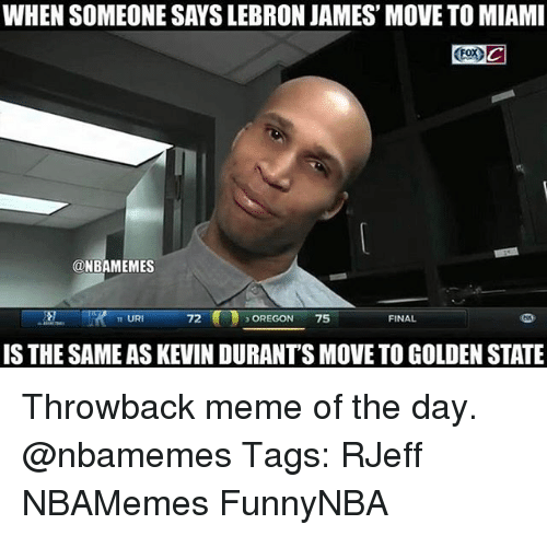 Meme, Memes, and Golden State: WHEN SOMEONE SAYSLEBRON JAMES' MOVE TO MIAMI  (Fox C  @NBAMEMES  FINAL  URI  OREGON  75  IS THE SAMEAS KEVIN DURANTS MOVE TO GOLDEN STATE Throwback meme of the day. @nbamemes Tags: RJeff NBAMemes FunnyNBA