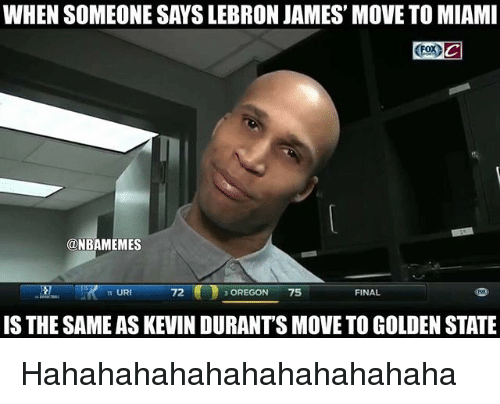 Nba, Golden State, and Oregon: WHEN SOMEONE SAYSLEBRON JAMES' MOVETO MIAMI  ONBAMEMES  m URI  OREGON  75  FINAL  IS THE SAMEAS KEVIN DURANTS MOVE TO GOLDEN STATE Hahahahahahahahahahahaha