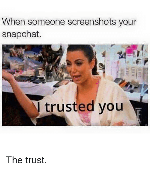 Kardashian, Celebrities, and  Trust You: When someone screenshots your  snapchat.  N trusted you The trust.