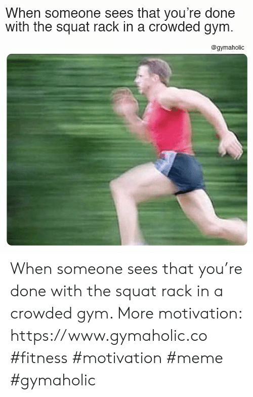 crowded: When someone sees that you're done  with the squat rack in a crowded gym.  @gymaholic When someone sees that you're done with the squat rack in a crowded gym.  More motivation: https://www.gymaholic.co  #fitness #motivation #meme #gymaholic