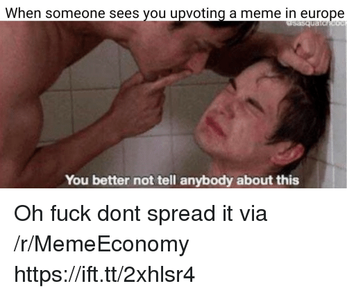 Meme, Europe, and Fuck: When someone sees you upvoting a meme in europe  uatc  You better not tell anybody about this Oh fuck dont spread it via /r/MemeEconomy https://ift.tt/2xhlsr4