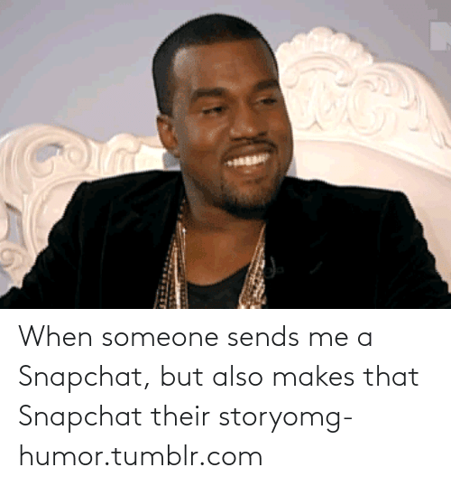 Snapchat: When someone sends me a Snapchat, but also makes that Snapchat their storyomg-humor.tumblr.com