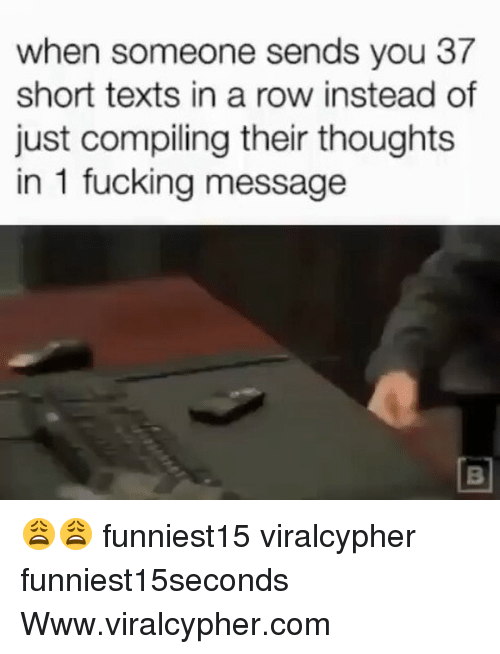 Rowes: when someone sends you 37  short texts in a row instead of  just compiling their thoughts  in 1 fucking message 😩😩 funniest15 viralcypher funniest15seconds Www.viralcypher.com