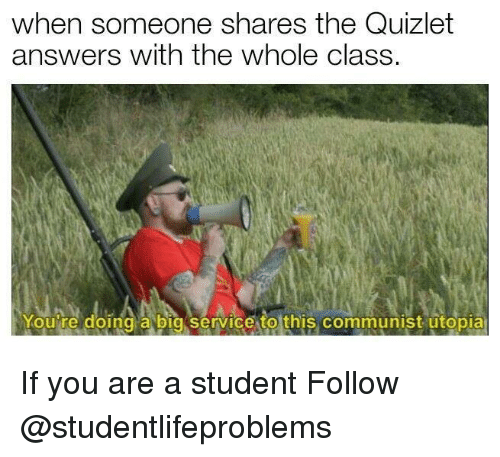 Quizlet: when someone shares the Quizlet  answers with the whole class.  Youire doing a bia service to this communist utopia If you are a student Follow @studentlifeproblems