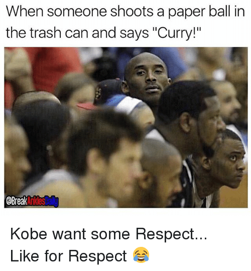"""Memes, Respect, and Trash: When someone shoots a paper ball in  the trash can and says """"Curry!""""  aBreak  Anklesbail Kobe want some Respect... Like for Respect 😂"""