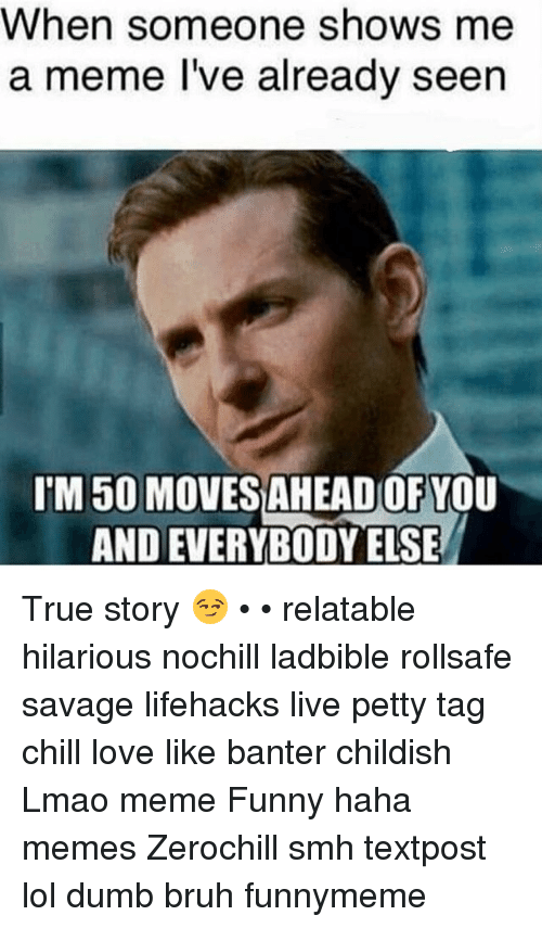 Bruh, Chill, and Dumb: When someone shows me  a meme I've already seen  IM50 MOVESAHEADOFYOU  AND EVERYBODY ELSE True story 😏 • • relatable hilarious nochill ladbible rollsafe savage lifehacks live petty tag chill love like banter childish Lmao meme Funny haha memes Zerochill smh textpost lol dumb bruh funnymeme