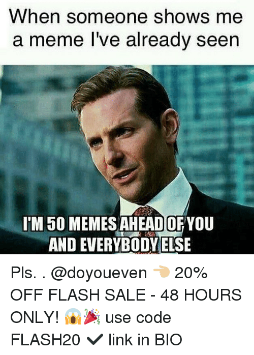 Gym, Meme, and Memes: When someone shows me  a meme l've already seen  TM 50 MEMES AHEAD OFYOU  AND EVERYBODY ELSE Pls. . @doyoueven 👈🏼 20% OFF FLASH SALE - 48 HOURS ONLY! 😱🎉 use code FLASH20 ✔️ link in BIO