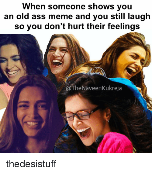 Ass, Memes, and Asses: When someone shows you  an old ass meme and you still laugh  so you don't hurt their feelings  @The Naveen Kukreja thedesistuff