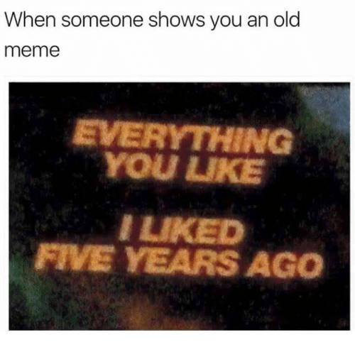 Meme, Humans of Tumblr, and Old: When someone shows you an old  meme  EVERYTHING  YOU LUKE  I LIKED  FIVE YEARS AGO