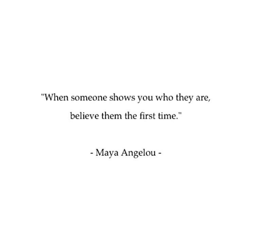 """maya: """"When someone shows you who they are,  believe them the first time.""""  - Maya Angelou -"""