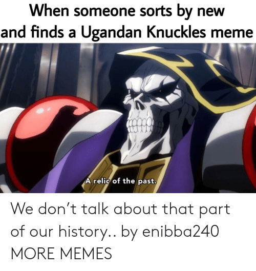Meme A: When someone sorts by new  and finds a Ugandan Knuckles meme  A relic of the past. We don't talk about that part of our history.. by enibba240 MORE MEMES