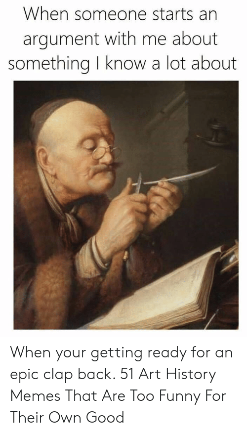 Art History Memes: When someone starts an  argument with me about  something know a lot about When your getting ready for an epic clap back. 51 Art History Memes That Are Too Funny For Their Own Good