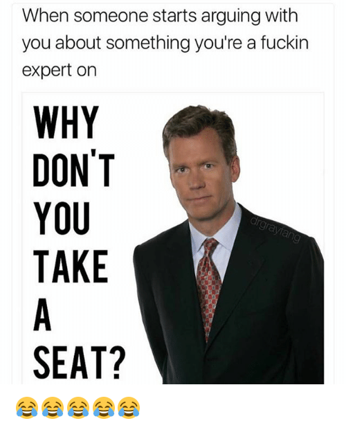 Ornings: When someone starts arguing with  you about something you're a fuckin  expert orn  WHY  DON'T  YOU  TAKE  SEAT? 😂😂😂😂😂