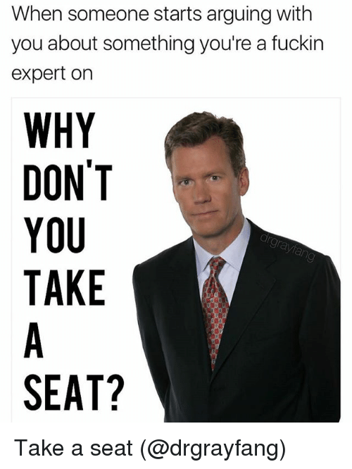 Memes, 🤖, and Why: When someone starts arguing with  you about something you're a fuckin  expert on  WHY  DONT  YOU  TAKE  SEAT? Take a seat (@drgrayfang)