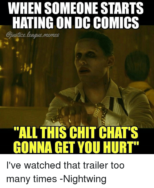 "too many times: WHEN SOMEONE STARTS  HATING ON DC COMICS  Cjustice league memes  E MeIES  ""ALL THIS CHIT CHAT'S  GONNA GET YOU HURT"" I've watched that trailer too many times -Nightwing"