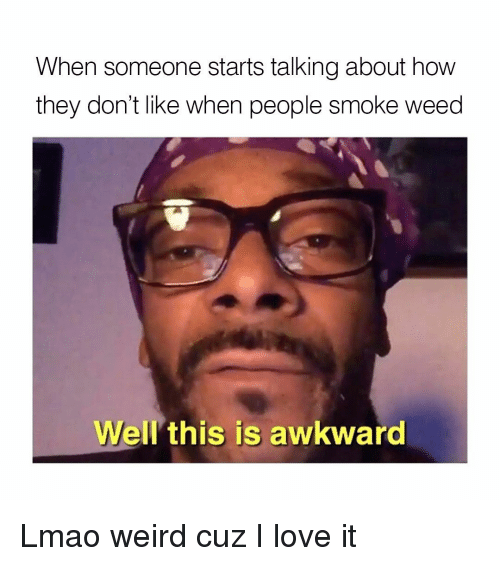 Smoke Weed: When someone starts talking about how  they don't like when people smoke weed  Well this is awkward Lmao weird cuz I love it