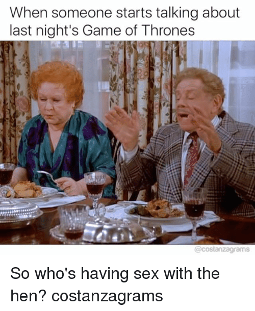 Game of Thrones, Memes, and Sex: When someone starts talking about  last night's Game of Thrones So who's having sex with the hen? costanzagrams