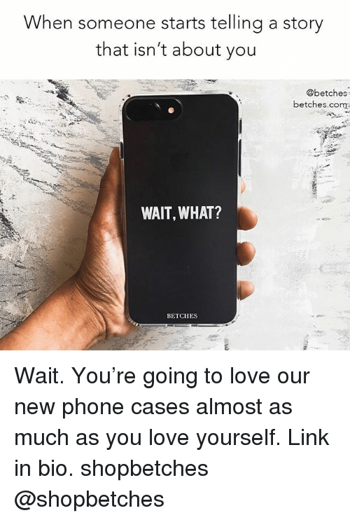 Love, Phone, and Link: When someone starts telling a story  that isn't about you  @betches  betches.com  WAIT, WHAT?  BETCHES Wait. You're going to love our new phone cases almost as much as you love yourself. Link in bio. shopbetches @shopbetches
