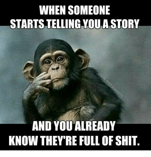 Dank, Shit, and 🤖: WHEN SOMEONE  STARTS TELLING YOU A STORY  AND YOUALREADY  KNOW THEY'RE FULL OF SHIT.