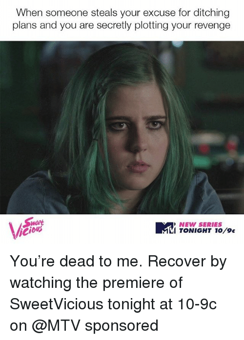 Mtv, Revenge, and Girl Memes: When someone steals your excuse for ditching  plans and you are secretly plotting your revenge  NEW SERIES  VI TONIGHT 10/9c You're dead to me. Recover by watching the premiere of SweetVicious tonight at 10-9c on @MTV sponsored