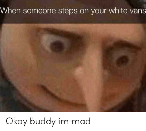 white vans: When someone steps on your white vans Okay buddy im mad