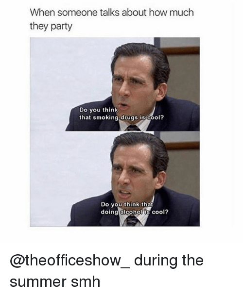 Drugs, Memes, and Party: When someone talks about how much  they party  Do you think  that smoking drugs is cool?  Do you think that  doing alcoho  s cool? @theofficeshow_ during the summer smh