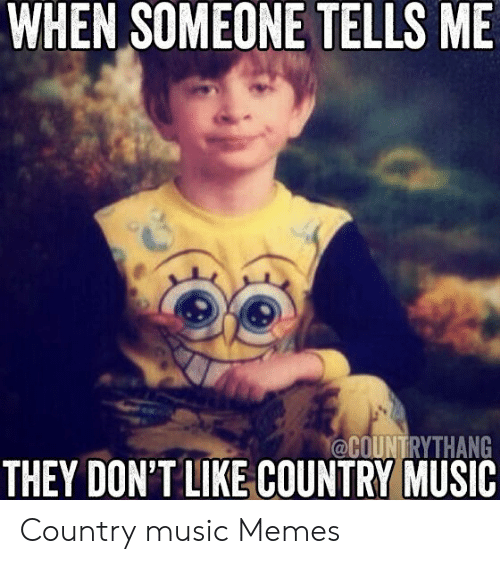 Country Music Memes: WHEN SOMEONE TELLS ME  ½P  @COUNTRYTHANG  THEY DON'T LIKE COUNTRY MUSIC Country music Memes