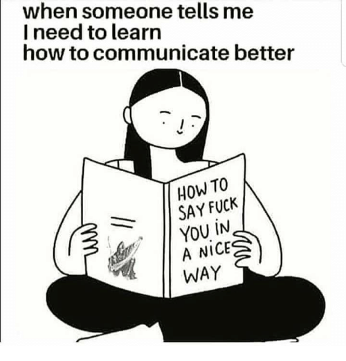 Fuck You, Fuck, and How To: when someone tells me  I need to learn  how to communicate better  HOW TO  SAY FUCK  YOU IN  A NICE  WAY