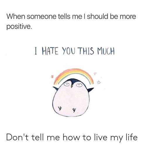 Dont Tell Me How To Live My Life: When someone tells me I should be more  positive.  I HATE YOU THIS MUCH Don't tell me how to live my life