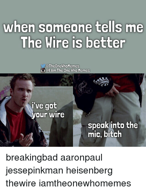 when someone tells me the wire is better ctheonewhomemes o 812043 when someone tells me the wire is better ctheonewhomemes o el am the