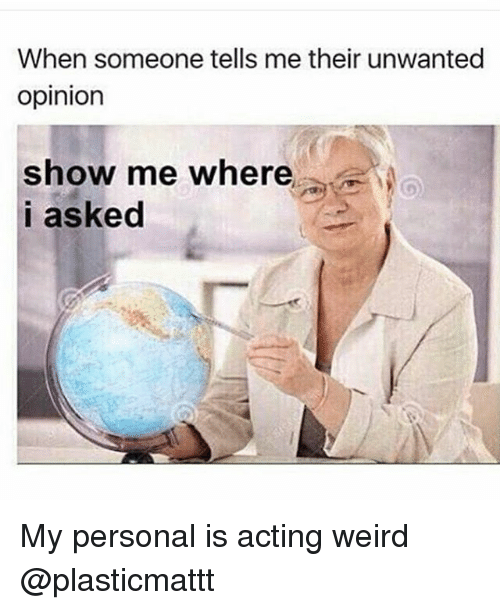 when someone tells me their unwanted opinion show me where