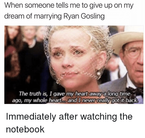 Notebook, Ryan Gosling, and Girl: When someone tells me to give up on my  dream of marrying Ryan Gosling  The truth is, I gave my heart away along  time  ago, my whole heart and I never really got it  back Immediately after watching the notebook