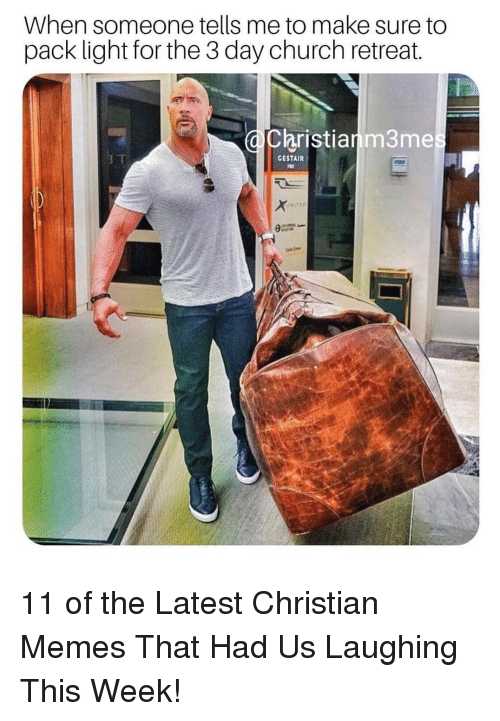 Retreat: When someone tells me to make sure to  pack light for the 3 day church retreat.  Christianm3me  GESTAIR  NITIO 11 of the Latest Christian Memes That Had Us Laughing This Week!