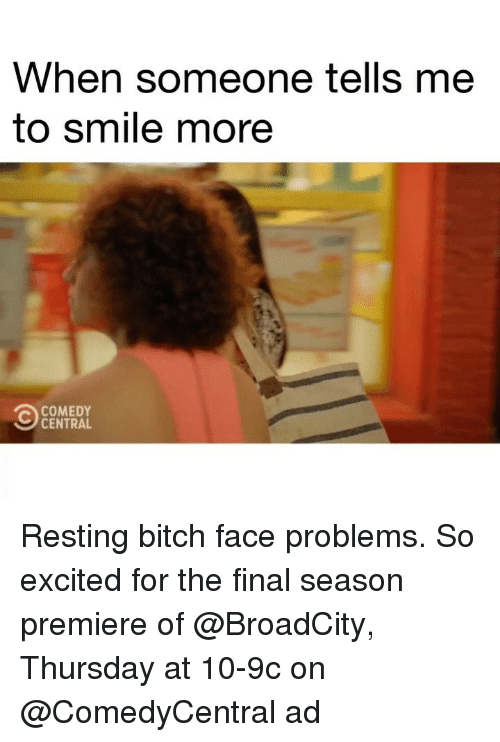 bitch face: When someone tells me  to smile more  COMEDY  CENTRAL Resting bitch face problems. So excited for the final season premiere of @BroadCity, Thursday at 10-9c on @ComedyCentral ad