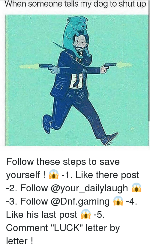 """Funny, Shut Up, and Luck: When someone tells my dog to shut up Follow these steps to save yourself ! 😱 -1. Like there post -2. Follow @your_dailylaugh 😱 -3. Follow @Dnf.gaming 😱 -4. Like his last post 😱 -5. Comment """"LUCK"""" letter by letter !"""