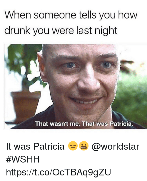 patricia: When someone tells you how  drunk you were last night  That wasn't me. That was Patricia. It was Patricia 😑😬 @worldstar #WSHH https://t.co/OcTBAq9gZU