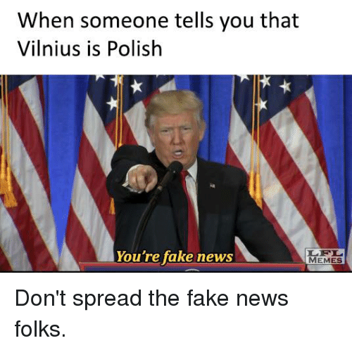 Memes, 🤖, and Polish: When someone tells you that  Vilnius is Polish  You're fake news  MEMES Don't spread the fake news folks.